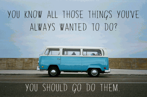 you-know-all-those-things-youve-always-wanted-to-do-you-should-go-do-them